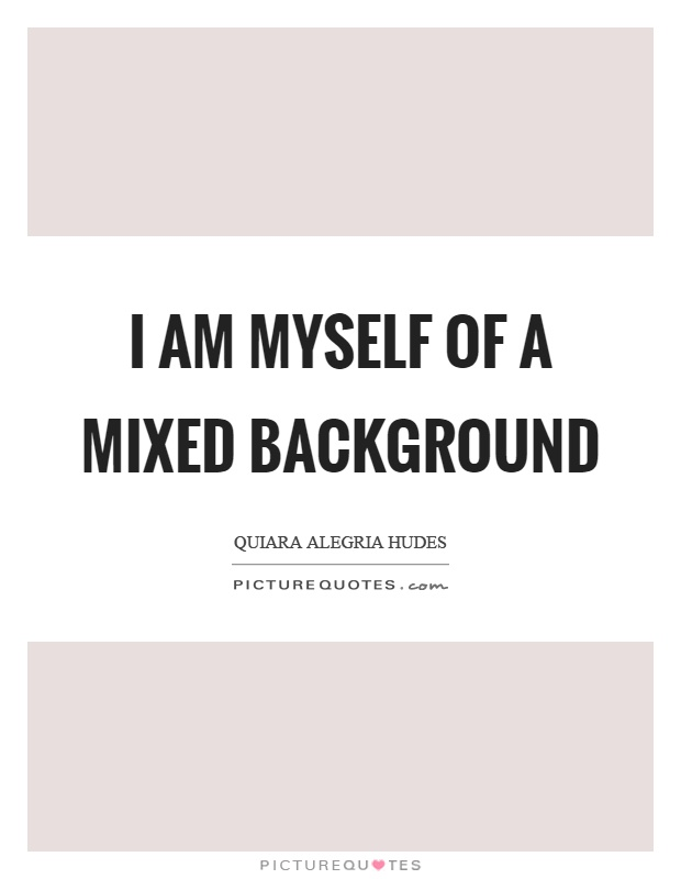 I am myself of a mixed background Picture Quote #1