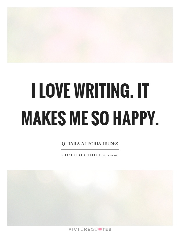I love writing. It makes me so happy Picture Quote #1