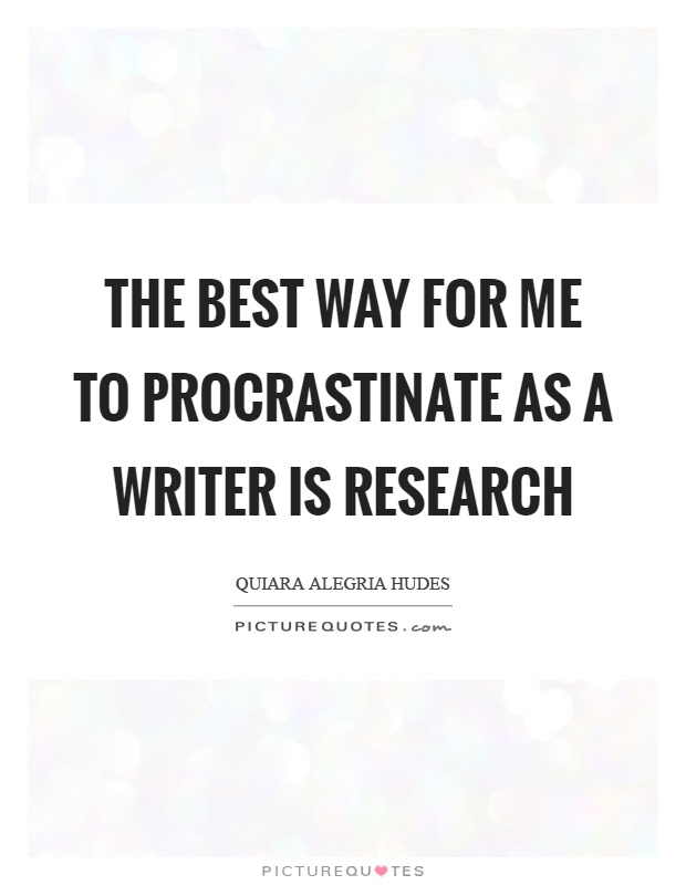 The best way for me to procrastinate as a writer is research Picture Quote #1