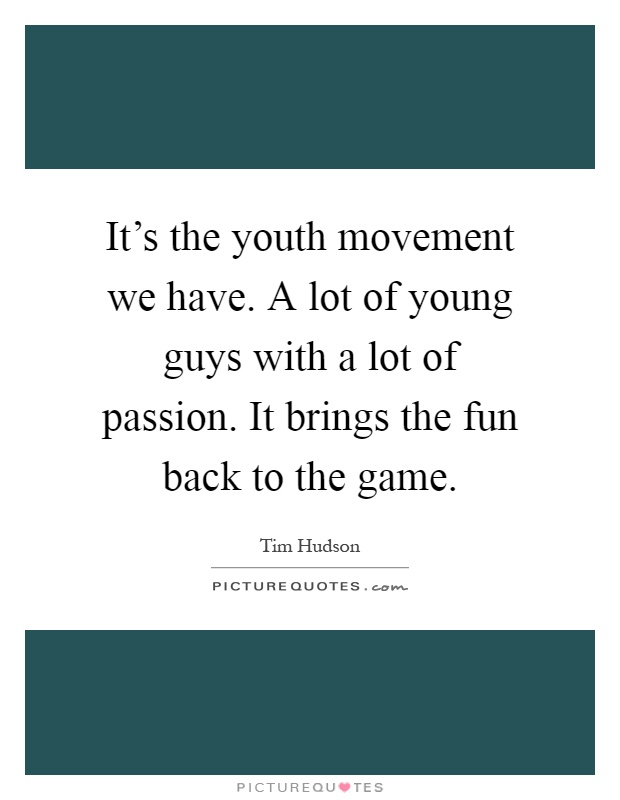 It's the youth movement we have. A lot of young guys with a lot of passion. It brings the fun back to the game Picture Quote #1