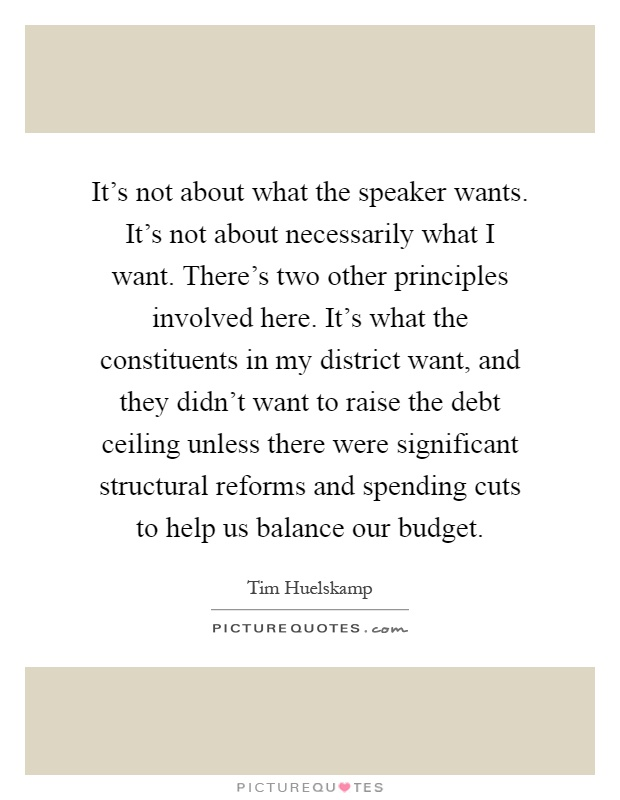 It's not about what the speaker wants. It's not about necessarily what I want. There's two other principles involved here. It's what the constituents in my district want, and they didn't want to raise the debt ceiling unless there were significant structural reforms and spending cuts to help us balance our budget Picture Quote #1