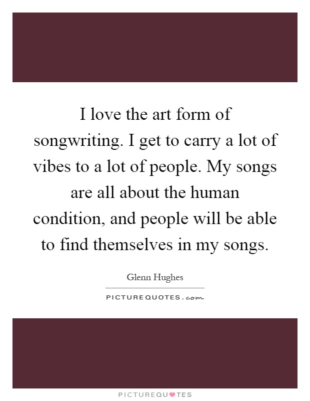 I love the art form of songwriting. I get to carry a lot of vibes to a lot of people. My songs are all about the human condition, and people will be able to find themselves in my songs Picture Quote #1