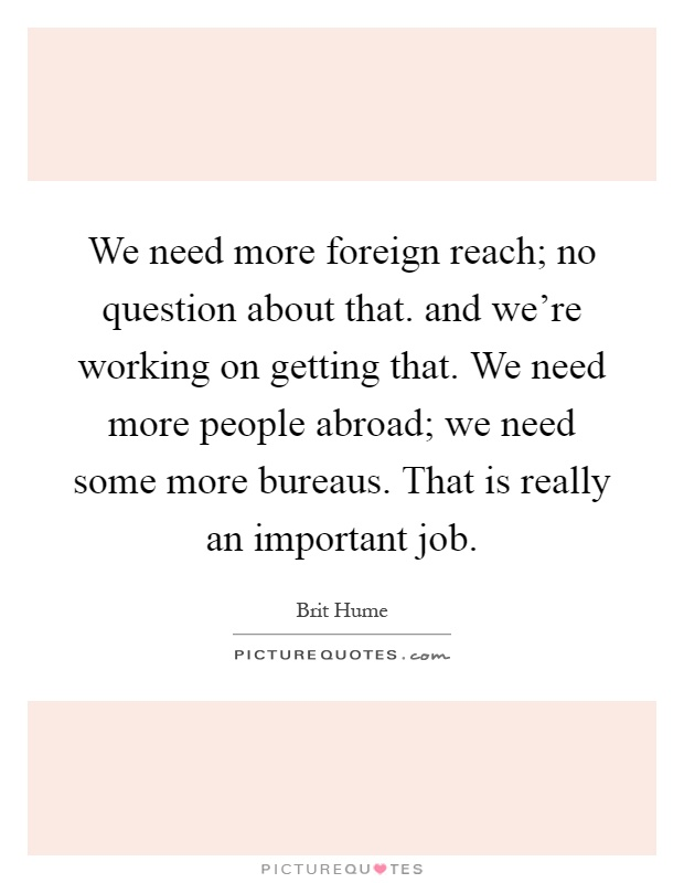 We need more foreign reach; no question about that. and we're working on getting that. We need more people abroad; we need some more bureaus. That is really an important job Picture Quote #1