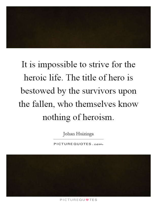 It is impossible to strive for the heroic life. The title of hero is bestowed by the survivors upon the fallen, who themselves know nothing of heroism Picture Quote #1