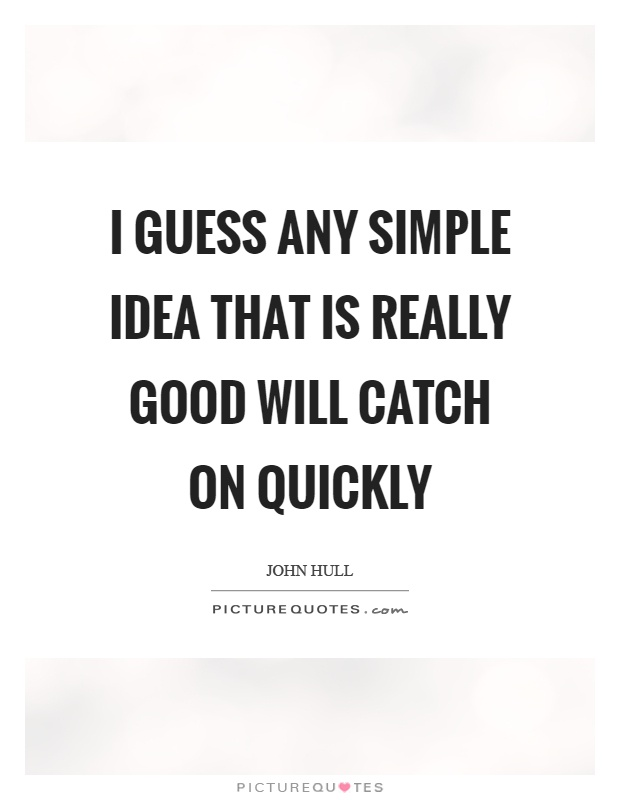 I guess any simple idea that is really good will catch on quickly Picture Quote #1
