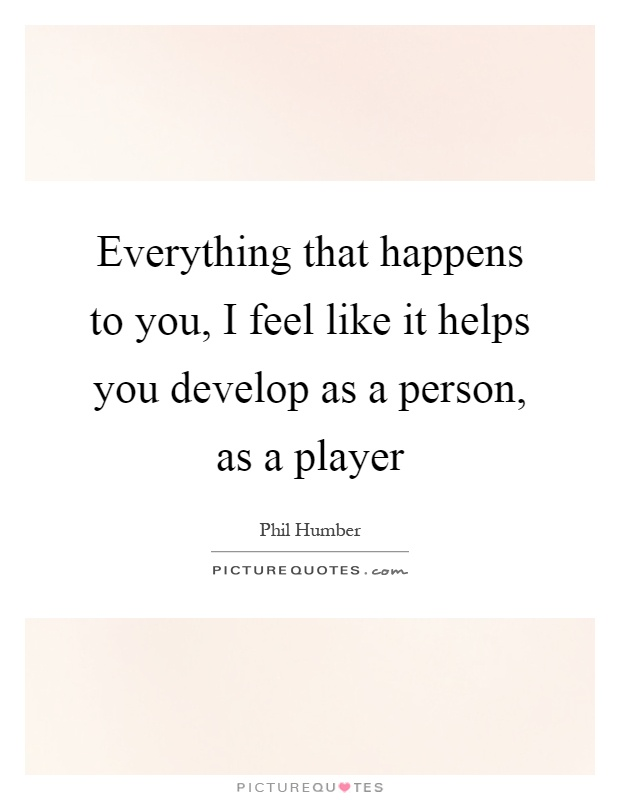 Everything that happens to you, I feel like it helps you develop as a person, as a player Picture Quote #1