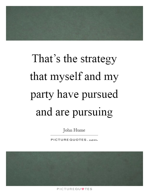 That's the strategy that myself and my party have pursued and are pursuing Picture Quote #1