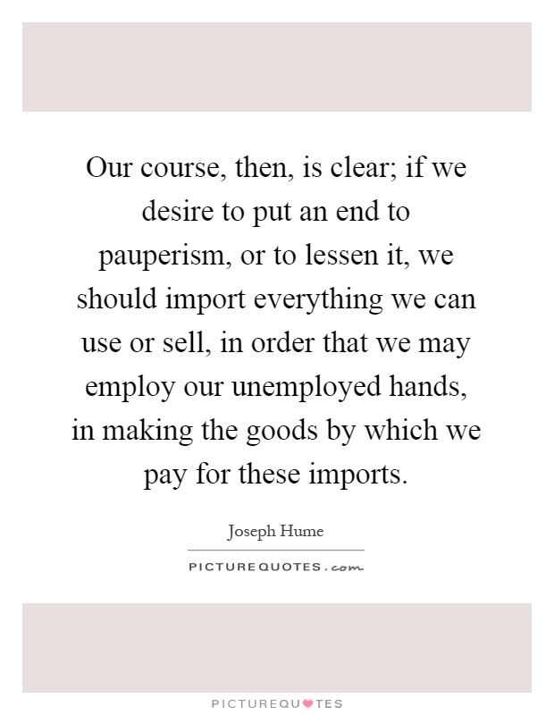 Our course, then, is clear; if we desire to put an end to pauperism, or to lessen it, we should import everything we can use or sell, in order that we may employ our unemployed hands, in making the goods by which we pay for these imports Picture Quote #1