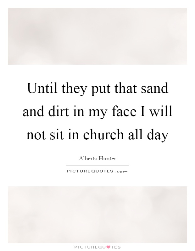 Until they put that sand and dirt in my face I will not sit ...