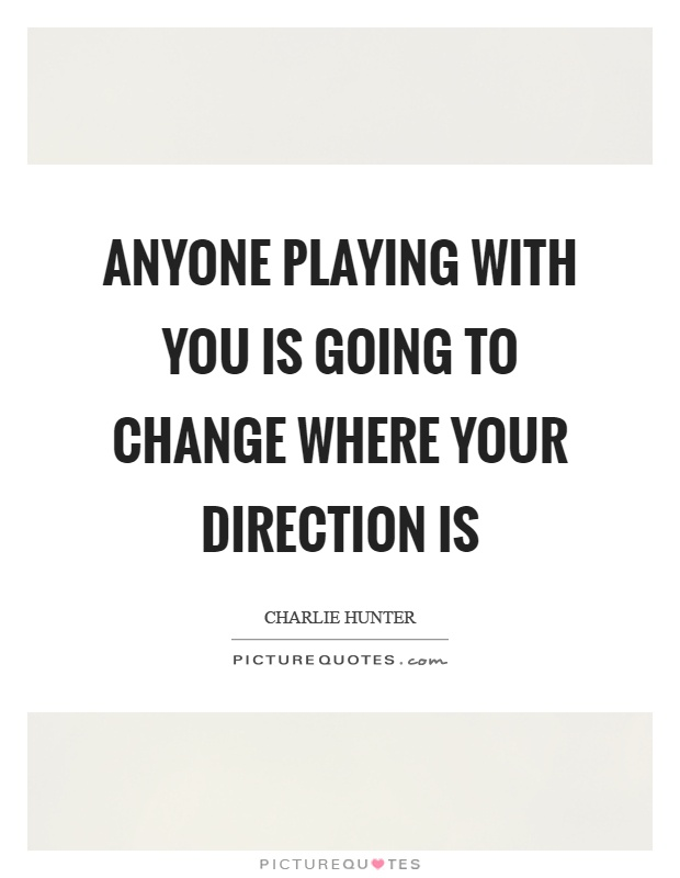 Anyone playing with you is going to change where your direction is Picture Quote #1