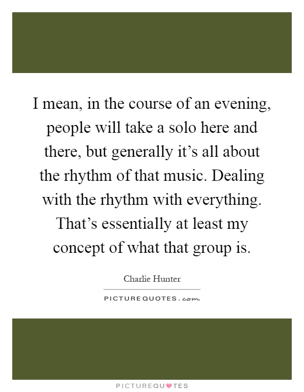 I mean, in the course of an evening, people will take a solo here and there, but generally it's all about the rhythm of that music. Dealing with the rhythm with everything. That's essentially at least my concept of what that group is Picture Quote #1