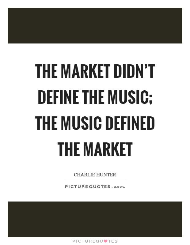 The market didn't define the music; the music defined the market Picture Quote #1