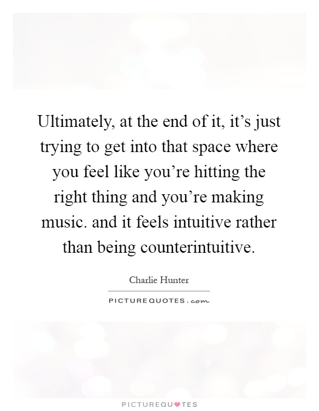 Ultimately, at the end of it, it's just trying to get into that space where you feel like you're hitting the right thing and you're making music. and it feels intuitive rather than being counterintuitive Picture Quote #1
