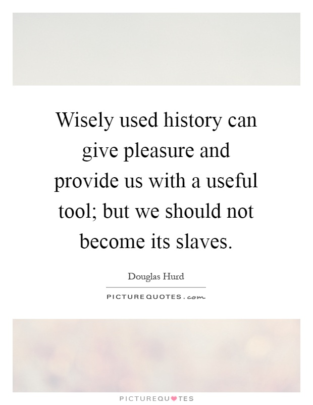Wisely used history can give pleasure and provide us with a useful tool; but we should not become its slaves Picture Quote #1