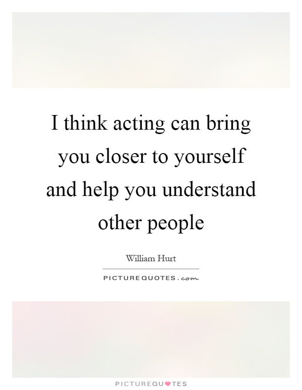 I think acting can bring you closer to yourself and help you understand other people Picture Quote #1