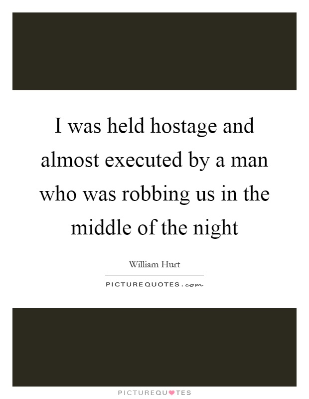 I was held hostage and almost executed by a man who was robbing us in the middle of the night Picture Quote #1