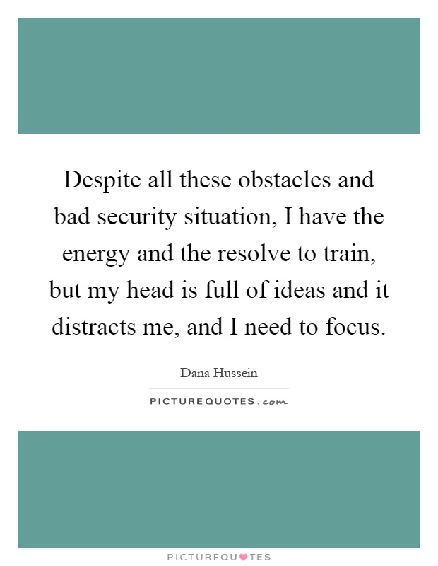 Despite all these obstacles and bad security situation, I have the energy and the resolve to train, but my head is full of ideas and it distracts me, and I need to focus Picture Quote #1