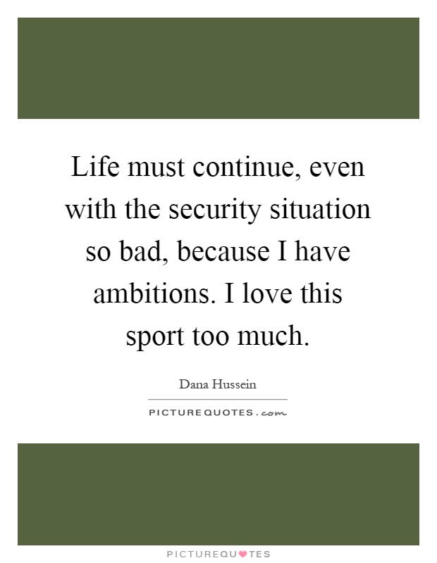Life must continue, even with the security situation so bad, because I have ambitions. I love this sport too much Picture Quote #1