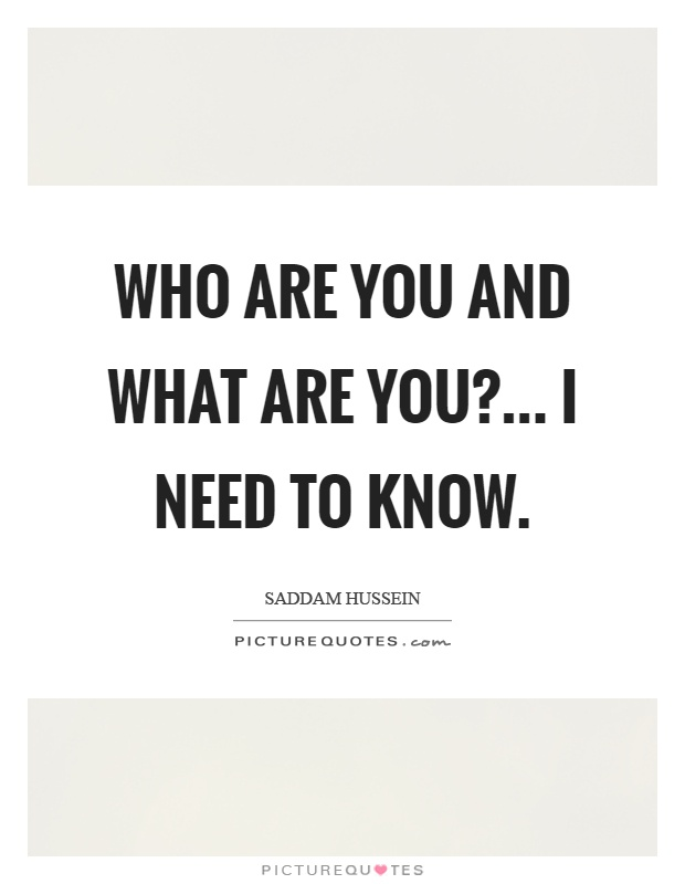 Who are you and what are you?... I need to know Picture Quote #1