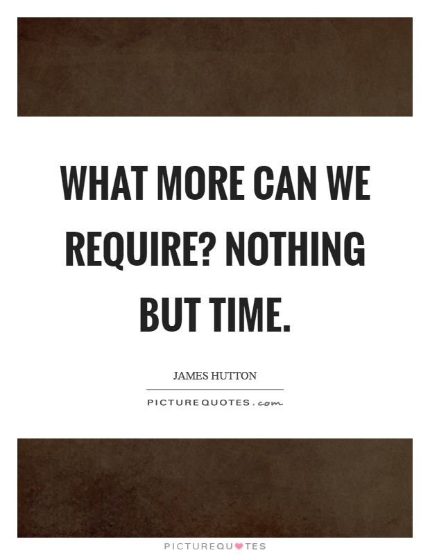 What more can we require? Nothing but time Picture Quote #1