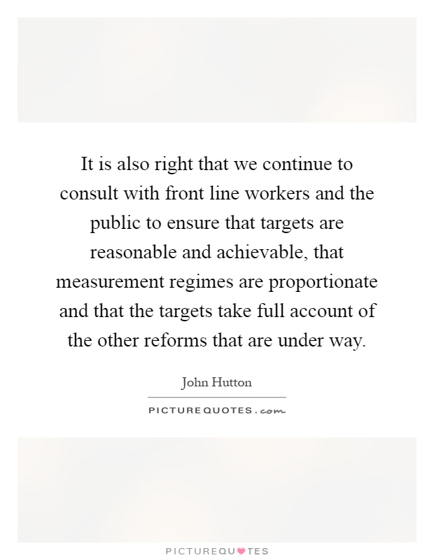 It is also right that we continue to consult with front line workers and the public to ensure that targets are reasonable and achievable, that measurement regimes are proportionate and that the targets take full account of the other reforms that are under way Picture Quote #1