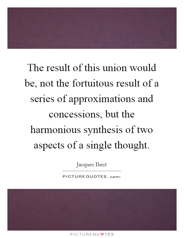 The result of this union would be, not the fortuitous result of a series of approximations and concessions, but the harmonious synthesis of two aspects of a single thought Picture Quote #1