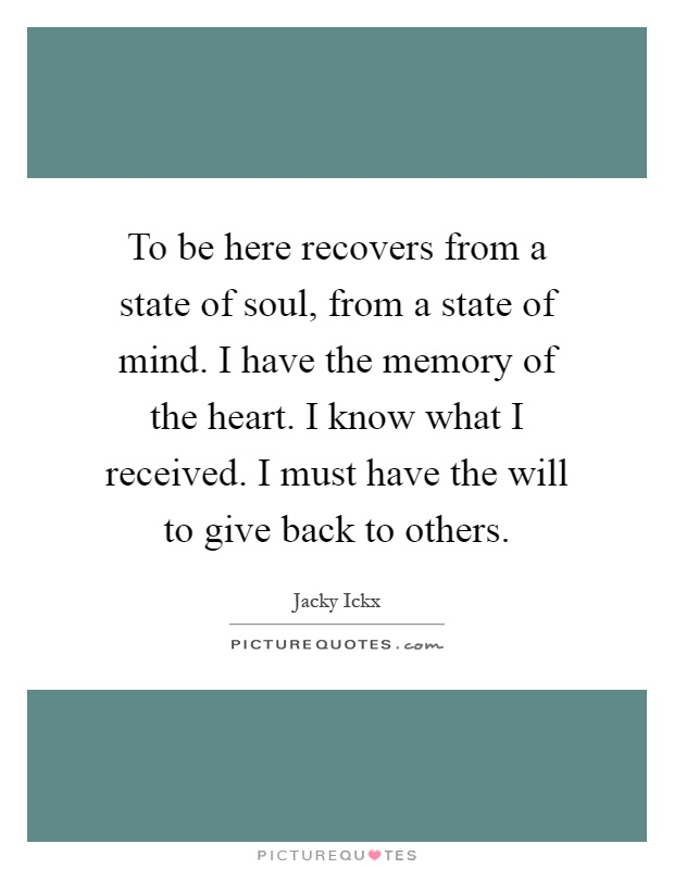 To be here recovers from a state of soul, from a state of mind. I have the memory of the heart. I know what I received. I must have the will to give back to others Picture Quote #1