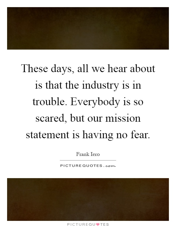 These days, all we hear about is that the industry is in trouble. Everybody is so scared, but our mission statement is having no fear Picture Quote #1