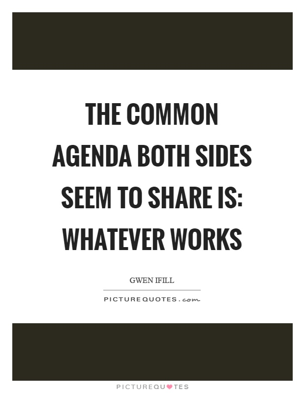 The common agenda both sides seem to share is: Whatever works Picture Quote #1