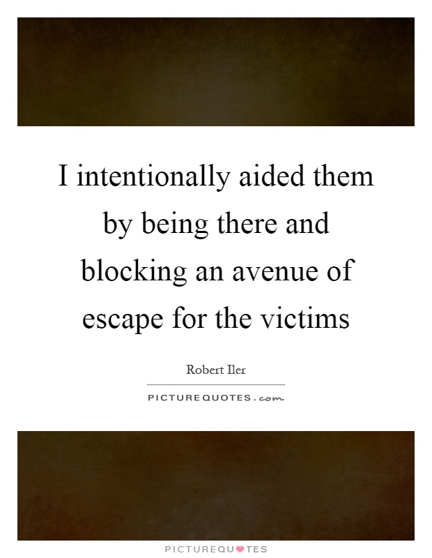 I intentionally aided them by being there and blocking an avenue of escape for the victims Picture Quote #1