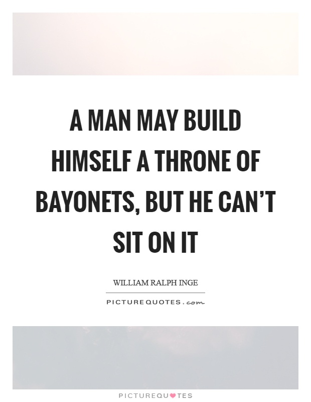 A man may build himself a throne of bayonets, but he can't sit on it Picture Quote #1