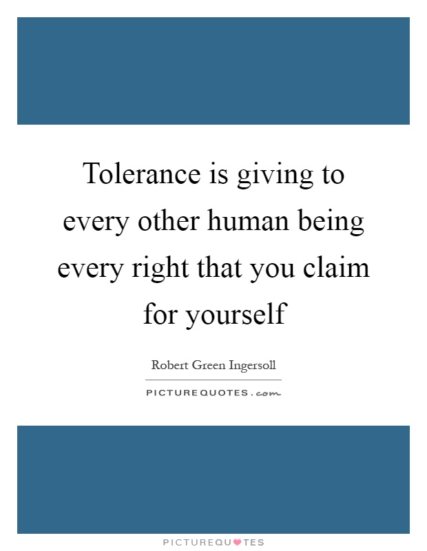 Tolerance is giving to every other human being every right that you claim for yourself Picture Quote #1