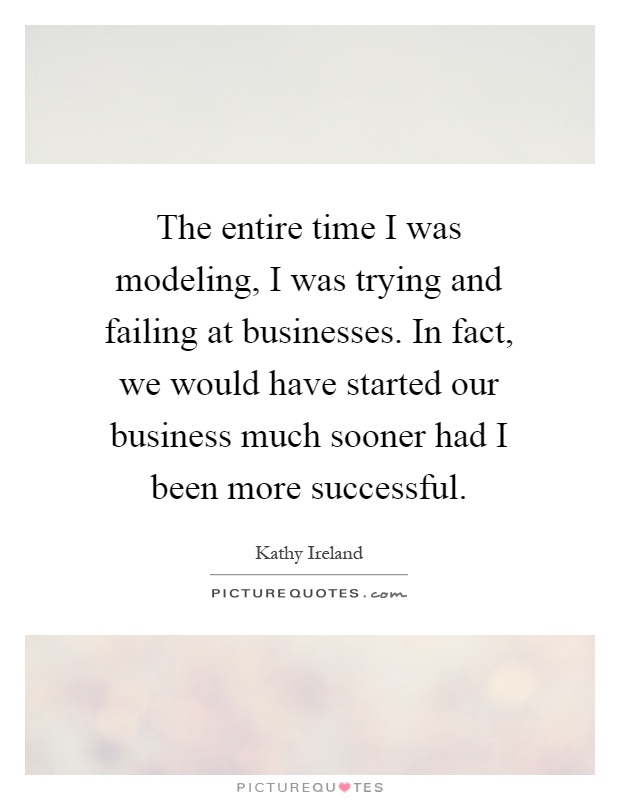 The entire time I was modeling, I was trying and failing at businesses. In fact, we would have started our business much sooner had I been more successful Picture Quote #1