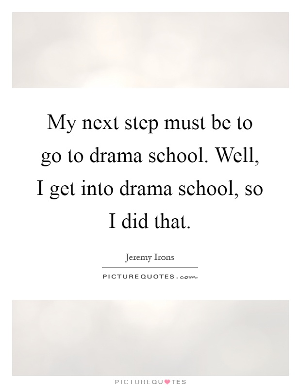 My Next Step Must Be To Go To Drama School. Well, I Get