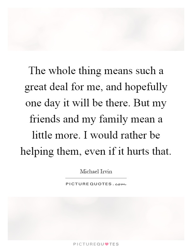 The whole thing means such a great deal for me, and hopefully one day it will be there. But my friends and my family mean a little more. I would rather be helping them, even if it hurts that Picture Quote #1