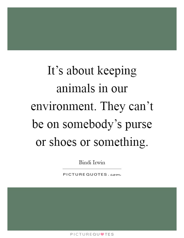 It's about keeping animals in our environment. They can't be on somebody's purse or shoes or something Picture Quote #1