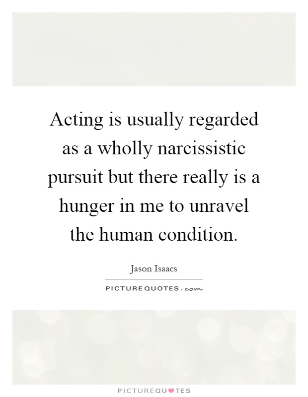 Acting is usually regarded as a wholly narcissistic pursuit but there really is a hunger in me to unravel the human condition Picture Quote #1