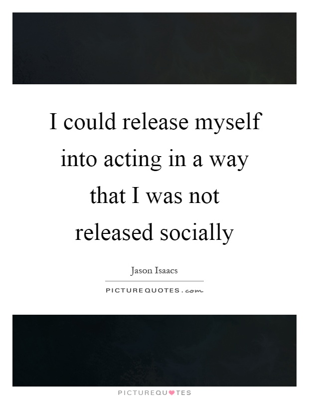 I could release myself into acting in a way that I was not released socially Picture Quote #1