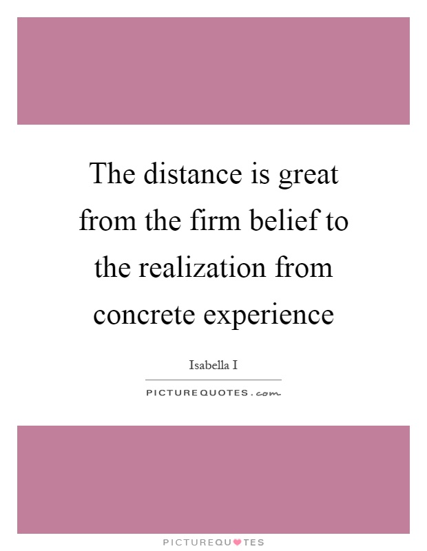 The distance is great from the firm belief to the realization from concrete experience Picture Quote #1