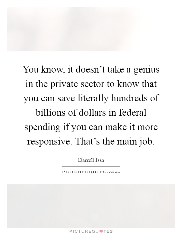 You know, it doesn't take a genius in the private sector to know that you can save literally hundreds of billions of dollars in federal spending if you can make it more responsive. That's the main job Picture Quote #1
