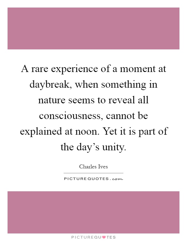 A rare experience of a moment at daybreak, when something in nature seems to reveal all consciousness, cannot be explained at noon. Yet it is part of the day's unity Picture Quote #1