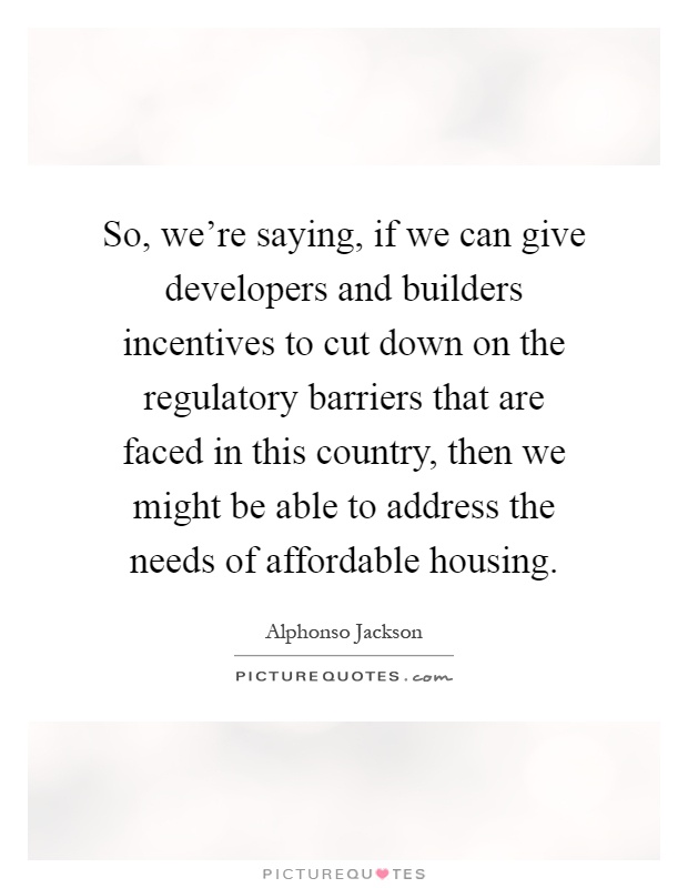 So, we're saying, if we can give developers and builders incentives to cut down on the regulatory barriers that are faced in this country, then we might be able to address the needs of affordable housing Picture Quote #1