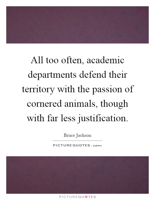 All too often, academic departments defend their territory with the passion of cornered animals, though with far less justification Picture Quote #1