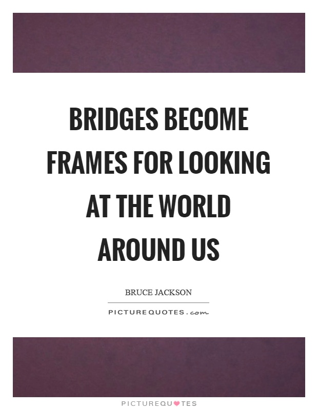 Bridges become frames for looking at the world around us Picture Quote #1