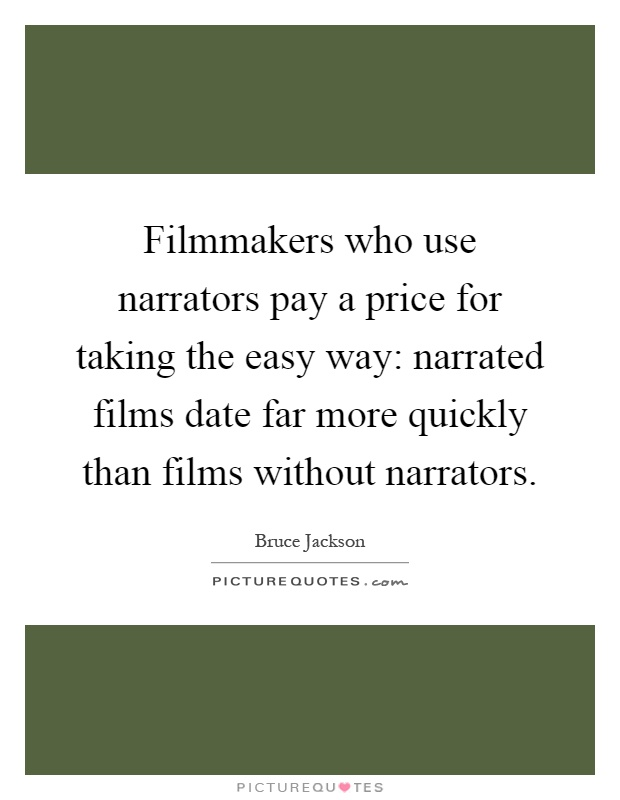 Filmmakers who use narrators pay a price for taking the easy way: narrated films date far more quickly than films without narrators Picture Quote #1
