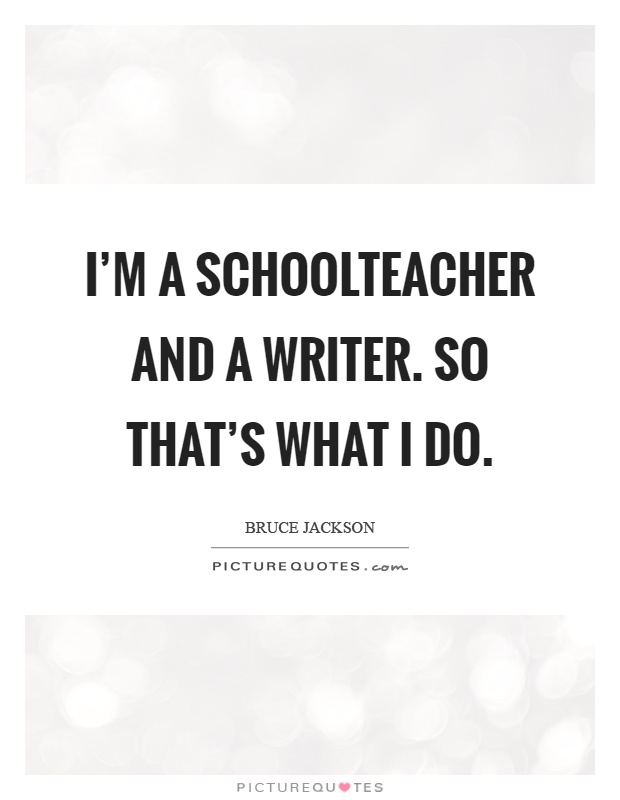 I'm a schoolteacher and a writer. So that's what I do Picture Quote #1
