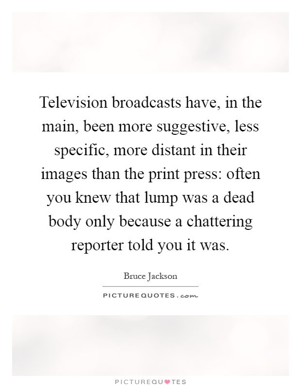 Television broadcasts have, in the main, been more suggestive, less specific, more distant in their images than the print press: often you knew that lump was a dead body only because a chattering reporter told you it was Picture Quote #1