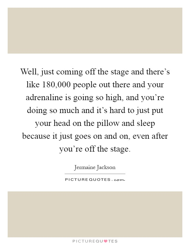 Well, just coming off the stage and there's like 180,000 people out there and your adrenaline is going so high, and you're doing so much and it's hard to just put your head on the pillow and sleep because it just goes on and on, even after you're off the stage Picture Quote #1