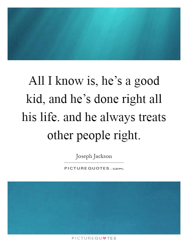 All I know is, he's a good kid, and he's done right all his life. and he always treats other people right Picture Quote #1