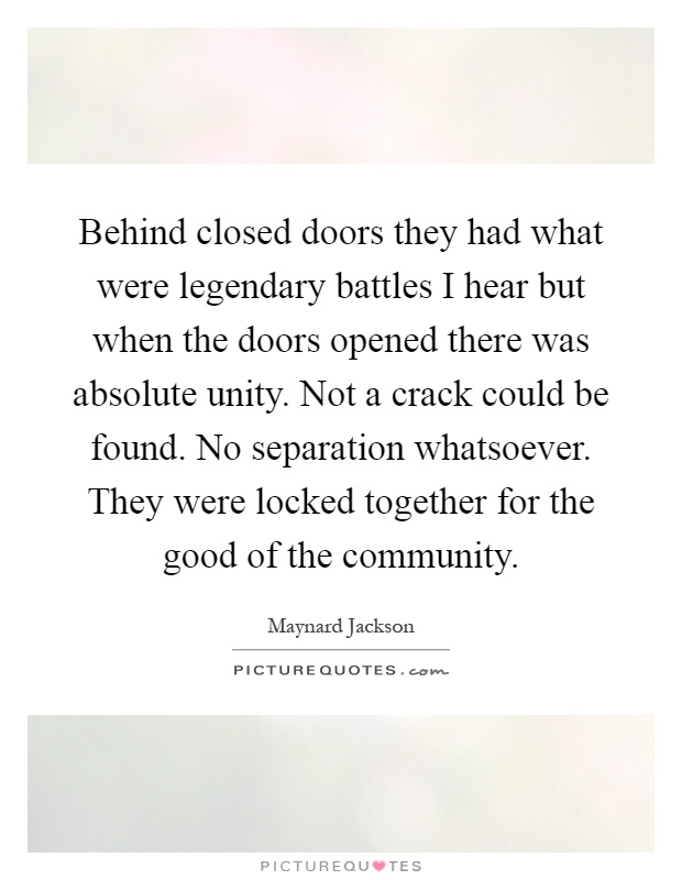 Behind closed doors they had what were legendary battles I hear but when the doors opened there was absolute unity. Not a crack could be found. No separation whatsoever. They were locked together for the good of the community Picture Quote #1
